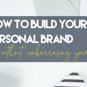 How to build your personal brand without embarrassing yourself